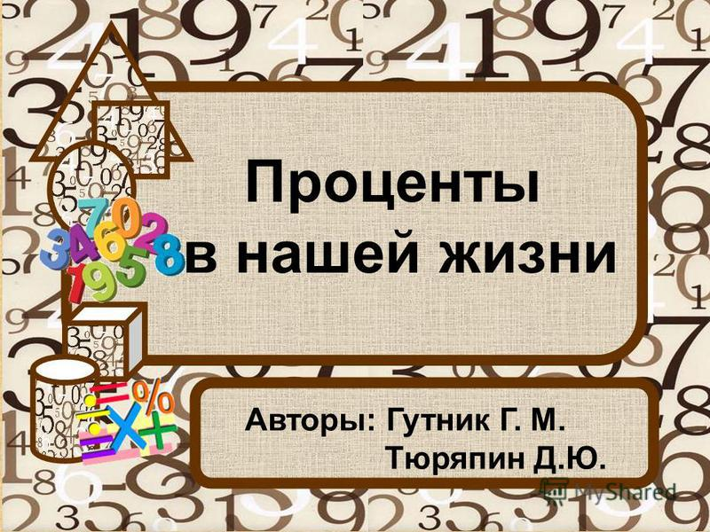 Проценты в нашей жизни Авторы: Гутник Г. М. Тюряпин Д.Ю.