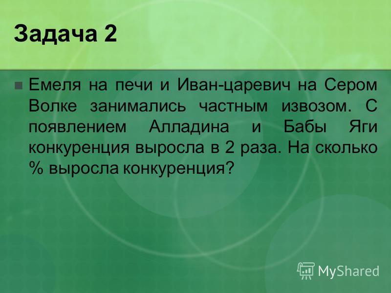 Задача 2 Емеля на печи и Иван-царевич на Сером Волке занимались частным извозом. С появлением Алладина и Бабы Яги конкуренция выросла в 2 раза. На сколько % выросла конкуренция?