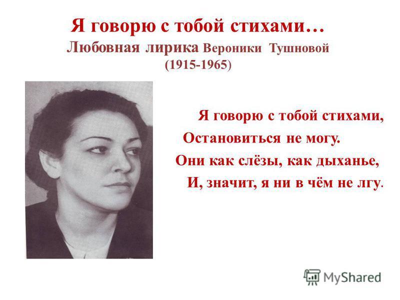 Я говорю с тобой стихами… Любовная лирика Вероники Тушновой (1915-1965) Я говорю с тобой стихами, Остановиться не могу. Они как слёзы, как дыханье, И, значит, я ни в чём не лгу.