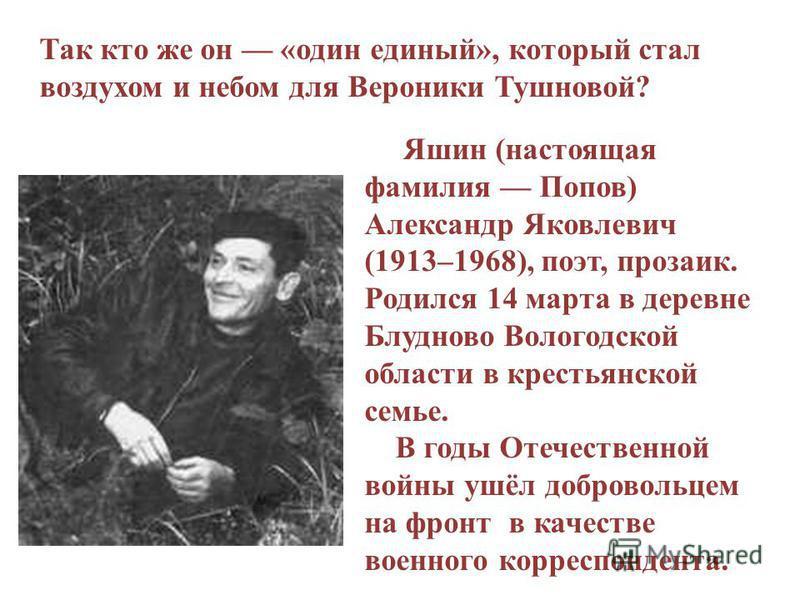 Яшин (настоящая фамилия Попов) Александр Яковлевич (1913–1968), поэт, прозаик. Родился 14 марта в деревне Блудново Вологодской области в крестьянской семье. В годы Отечественной войны ушёл добровольцем на фронт в качестве военного корреспондента. Так