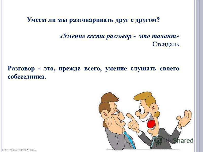 Умеем ли мы разговаривать друг с другом? «Умение вести разговор - это талант» Стендаль Разговор - это, прежде всего, умение слушать своего собеседника. http://ohend.ucoz.ru/news/dial…
