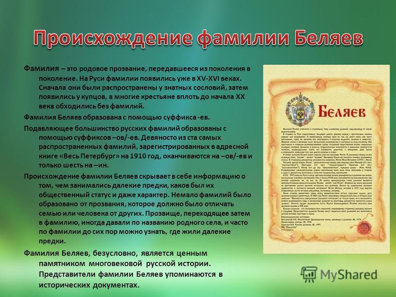 Фамилия – это родовое прозвание, передавшееся из поколения в поколение. На Руси фамилии появились уже в XV-XVI веках. Сначала они были распространены у знатных сословий, затем появились у купцов, а многие крестьяне вплоть до начала XX века обходились