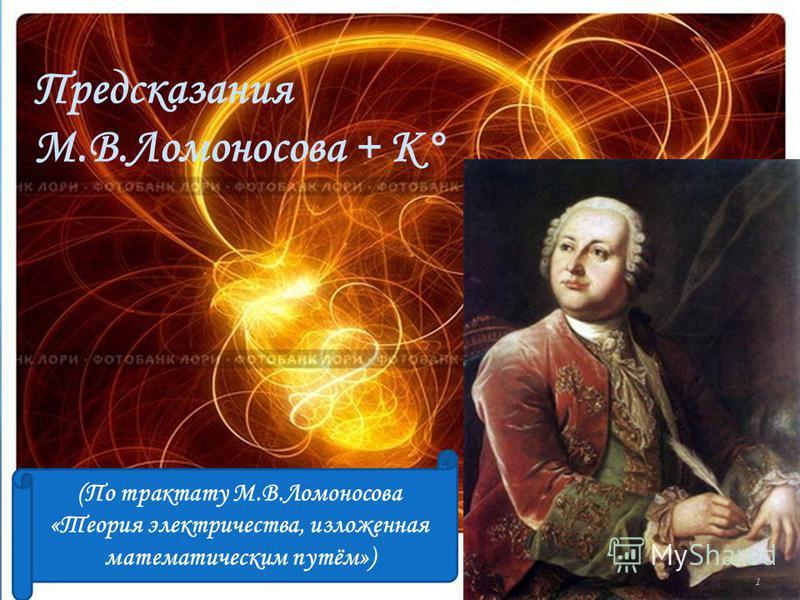 Предсказания М.В.Ломоносова + К° (По трактату М.В.Ломоносова «Теория электричества, изложенная математическим путём») 1
