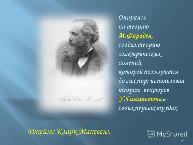 16 Джеймс Кларк Максвелл Опираясь на теорию М.Фарадея, создал теорию электрических явлений, которой пользуются до сих пор; использовал теорию векторов У.Гамильтона в своих первых трудах
