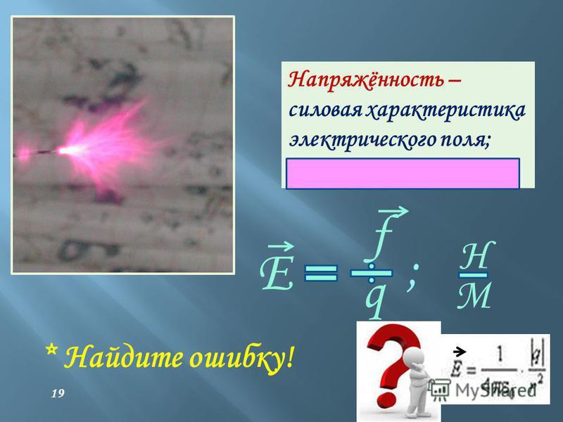 Напряжённость – силовая характеристика электрического поля; векторная величина E f q Н М ; * Найдите ошибку! 19