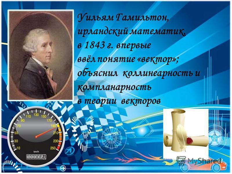 22 Уильям Гамильтон, ирландский математик, в 1843 г. впервые ввёл понятие «вектор»; объяснил коллинеарность и компланарность в теории векторов 22