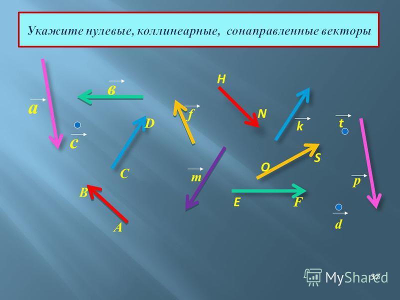 а E в с А В d C D f m F p O S k H N t Укажите нулевые, коллинеарные, сонаправленные векторы 37