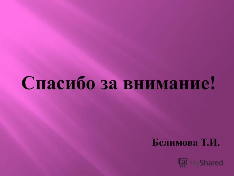 Спасибо за внимание ! Белимова Т. И.