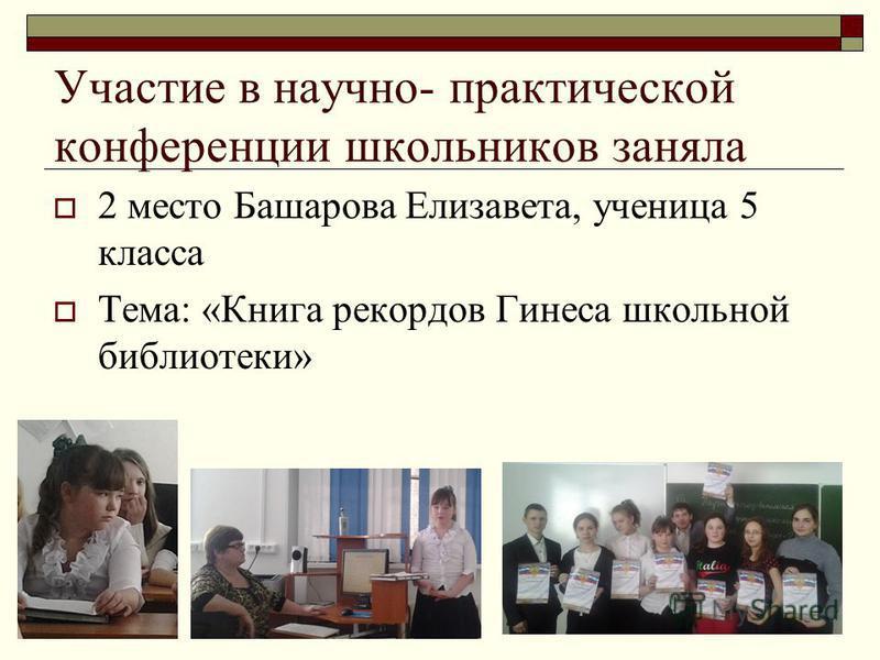 Участие в научно- практической конференции школьников заняла 2 место Башарова Елизавета, ученица 5 класса Тема: «Книга рекордов Гинеса школьной библиотеки»