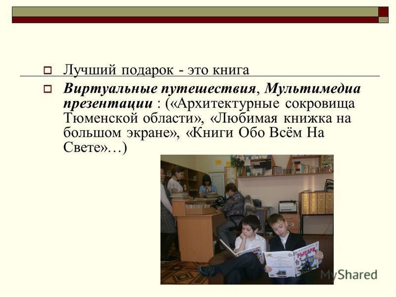 Лучший подарок - это книга Виртуальные путешествия, Мультимедиа презентации : («Архитектурные сокровища Тюменской области», «Любимая книжка на большом экране», «Книги Обо Всём На Свете»…)