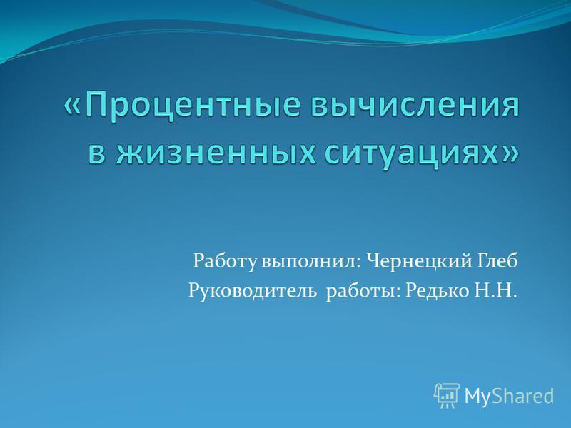 Работу выполнил: Чернецкий Глеб Руководитель работы: Редько Н.Н.