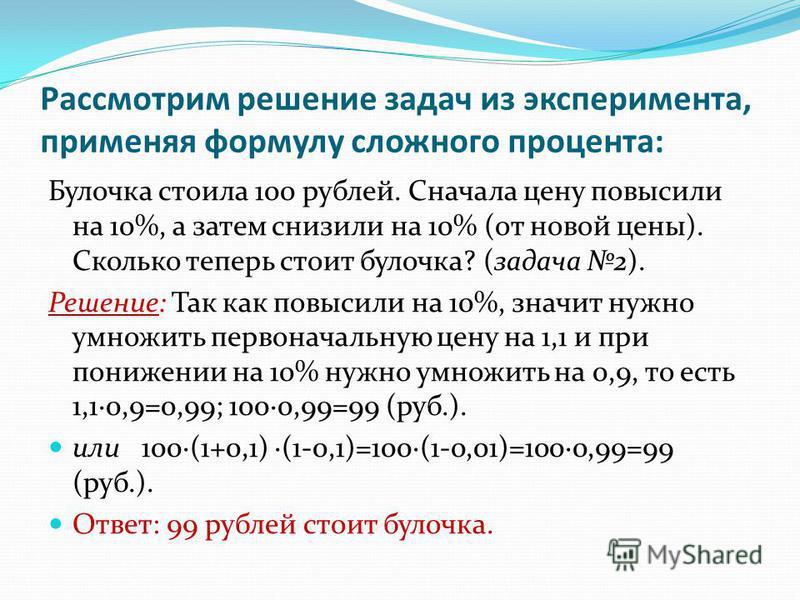 Рассмотрим решение задач из эксперимента, применяя формулу сложного процента: Булочка стоила 100 рублей. Сначала цену повысили на 10%, а затем снизили на 10% (от новой цены). Сколько теперь стоит булочка? (задача 2). Решение: Так как повысили на 10%,