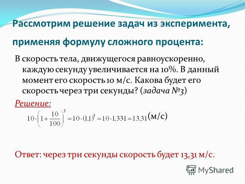 Рассмотрим решение задач из эксперимента, применяя формулу сложного процента: В скорость тела, движущегося равноускоренно, каждую секунду увеличивается на 10%. В данный момент его скорость 10 м/с. Какова будет его скорость через три секунды? (задача
