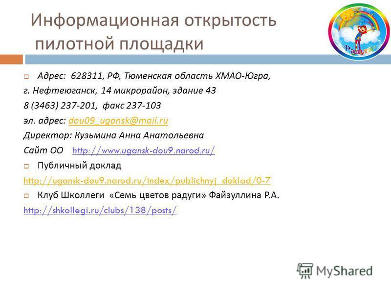 Информационная открытость пилотной площадки Адрес : 628311, РФ, Тюменская область ХМАО - Югра, г. Нефтеюганск, 14 микрорайон, здание 43 8 (3463) 237-201, факс 237-103 эл. адрес : dou09_ugansk@mail.rudou09_ugansk@mail.ru Директор : Кузьмина Анна Анато