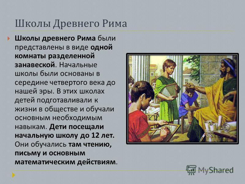 Школы Древнего Рима Школы древнего Рима были представлены в виде одной комнаты разделенной занавеской. Начальные школы были основаны в середине четвертого века до нашей эры. В этих школах детей подготавливали к жизни в обществе и обучали основным нео