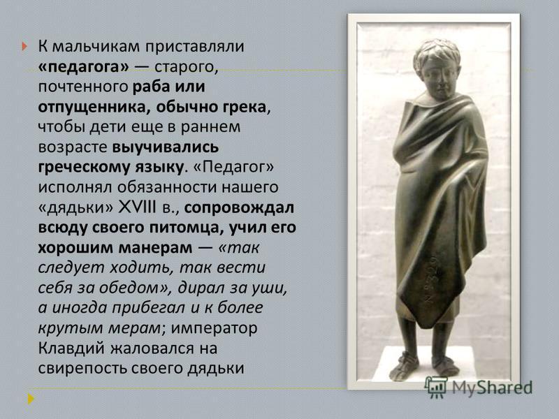 К мальчикам приставляли « педагога » старого, почтенного раба или отпущенника, обычно грека, чтобы дети еще в раннем возрасте выучивались греческому языку. « Педагог » исполнял обязанности нашего « дядьки » XVIII в., сопровождал всюду своего питомца,
