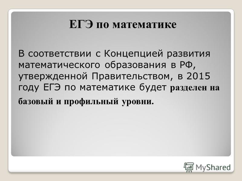 ЕГЭ по математике В соответствии с Концепцией развития математического образованияя в РФ, утвержденной Правительством, в 2015 году ЕГЭ по математике будет разделен на базовый и профильный уровни.