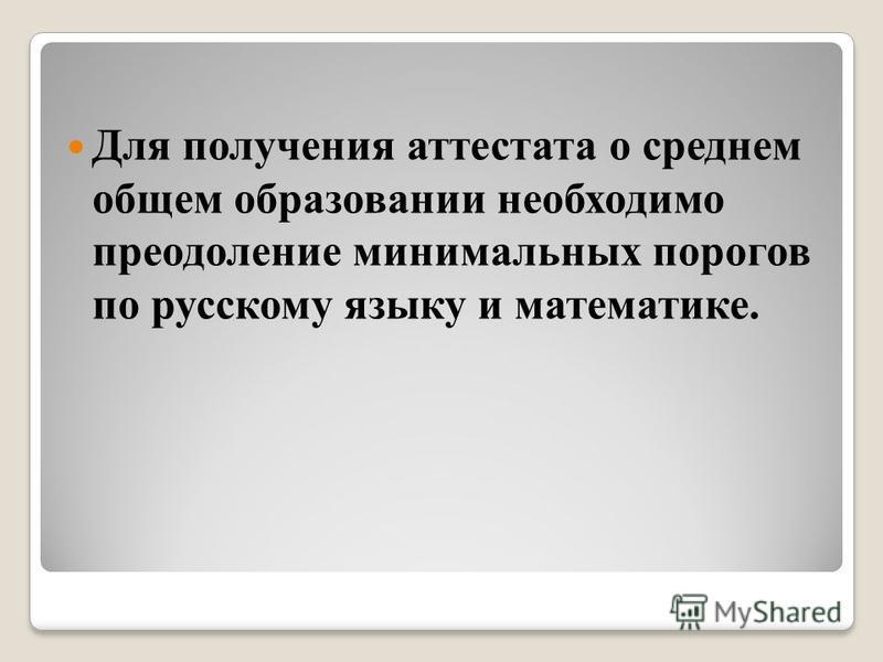 Для получения аттестата о среднем общем образованияи необходимо преодоление минимальных порогов по русскому языку и математике.