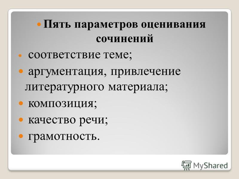 Пять параметров оценивания сочинений соответствие теме; аргументация, привлечение литературного материала; композиция; качество речи; грамотность.