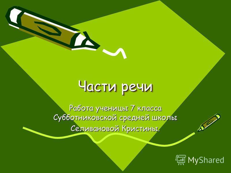 Части речи Части речи Работа ученицы 7 класса Субботниковской средней школы Селивановой Кристины.