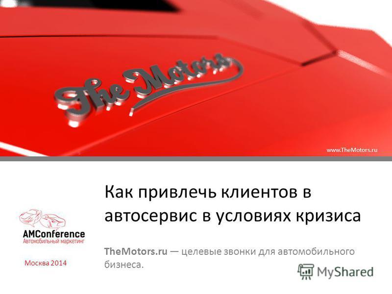 Как привлечь клиентов в автосервис в условиях кризиса TheMotors.ru целевые звонки для автомобильного бизнеса. Москва 2014 www.TheMotors.ru