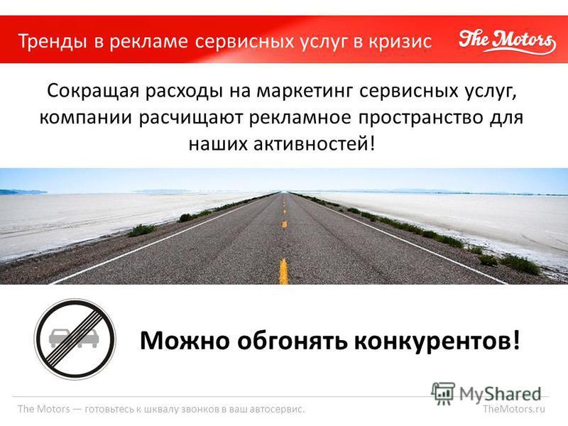 The Motors готовьтесь к шквалу звонков в ваш автосервис. TheMotors.ru Тренды в рекламе сервисных услуг в кризис Сокращая расходы на маркетинг сервисных услуг, компании расчищают рекламное пространство для наших активностей! Можно обгонять конкурентов
