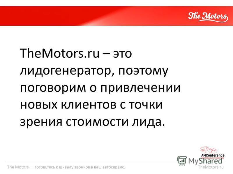 The Motors готовьтесь к шквалу звонков в ваш автосервис. TheMotors.ru TheMotors.ru – это лидогенератор, поэтому поговорим о привлечении новых клиентов с точки зрения стоимости лида.