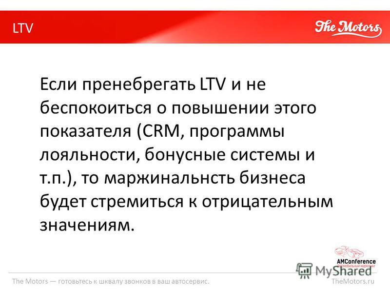 LTV The Motors готовьтесь к шквалу звонков в ваш автосервис. TheMotors.ru Если пренебрегать LTV и не беспокоиться о повышении этого показателя (CRM, программы лояльности, бонусные системы и т.п.), то маржинальность бизнеса будет стремиться к отрицате