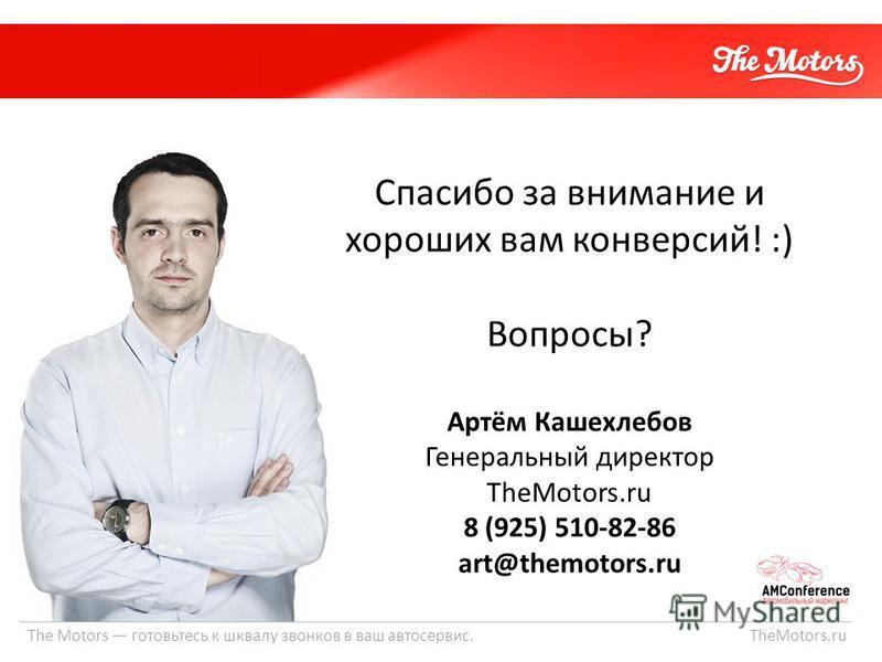 The Motors готовьтесь к шквалу звонков в ваш автосервис. TheMotors.ru Спасибо за внимание и хороших вам конверсий! :) Вопросы? Артём Кашехлебов Генеральный директор TheMotors.ru 8 (925) 510-82-86 art@themotors.ru