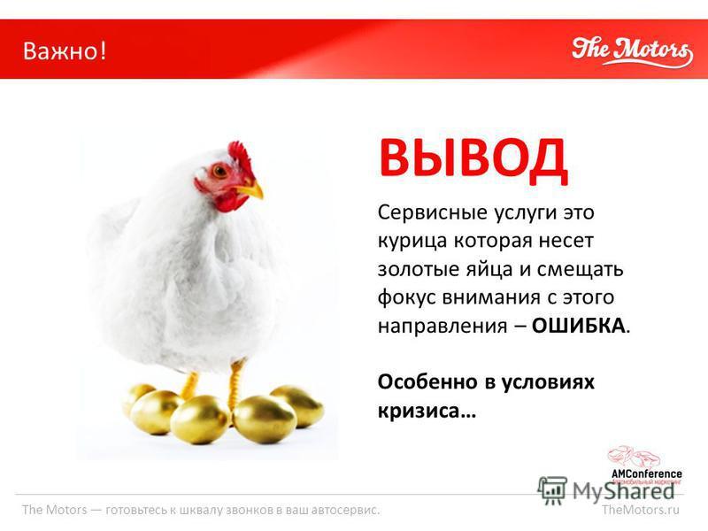 The Motors готовьтесь к шквалу звонков в ваш автосервис. TheMotors.ru Важно! ВЫВОД Сервисные услуги это курица которая несет золотые яйца и смещать фокус внимания с этого направления – ОШИБКА. Особенно в условиях кризиса…
