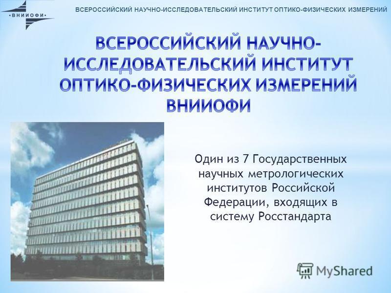 Один из 7 Государственных научных метрологических институтов Российской Федерации, входящих в систему Росстандарта ВСЕРОССИЙСКИЙ НАУЧНО-ИССЛЕДОВАТЕЛЬСКИЙ ИНСТИТУТ ОПТИКО-ФИЗИЧЕСКИХ ИЗМЕРЕНИЙ