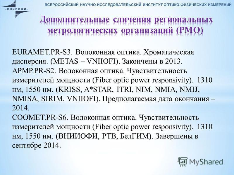 EURAMET.PR-S3. Волоконная оптика. Хроматическая дисперсия. (METAS – VNIIOFI). Закончены в 2013. APMP.PR-S2. Волоконная оптика. Чувствительность измерителей мощности (Fiber optic power responsivity). 1310 нм, 1550 нм. (KRISS, A*STAR, ITRI, NIM, NMIA,