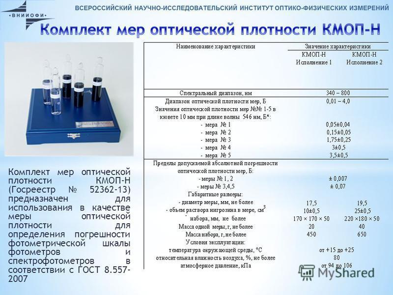 Комплект мер оптической плотности КМОП-Н (Госреестр 52362-13) предназначен для использования в качестве меры оптической плотности для определения погрешности фотометрической шкалы фотометров и спектрофотометров в соответствии с ГОСТ 8.557- 2007