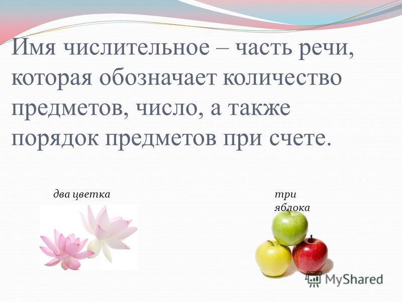 Имя числительное – часть речи, которая обозначает количество предметов, число, а также порядок предметов при счете. два цветка три яблока