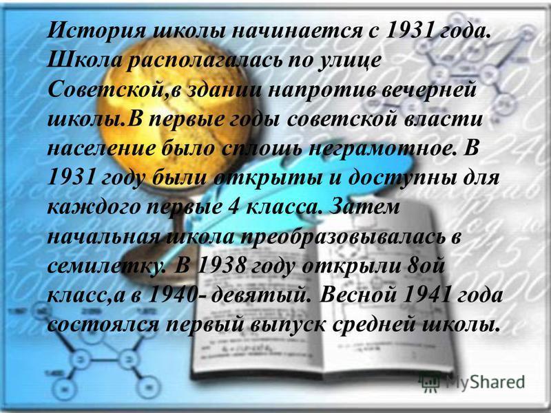 История школы начинается с 1931 года. Школа располагалась по улице Советской,в здании напротив вечерней школы.В первые годы советской власти население было сплошь неграмотное. В 1931 году были открыты и доступны для каждого первые 4 класса. Затем нач