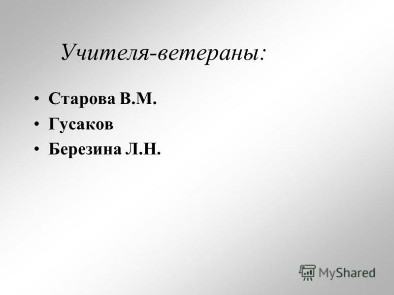 Учителя-ветераны: Старова В.М. Гусаков Березина Л.Н.