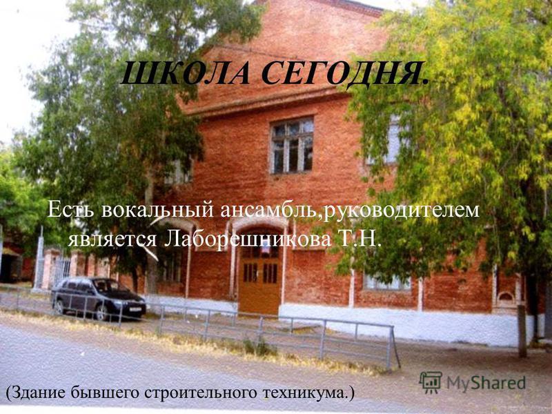 ШКОЛА СЕГОДНЯ. Есть вокальный ансамбль,руководителем является Лаборешникова Т.Н. (Здание бывшего строительного техникума.)