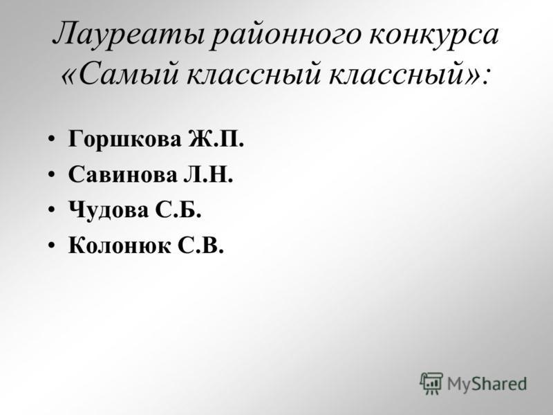 Лауреаты районного конкурса «Самый классный классный»: Горшкова Ж.П. Савинова Л.Н. Чудова С.Б. Колонюк С.В.