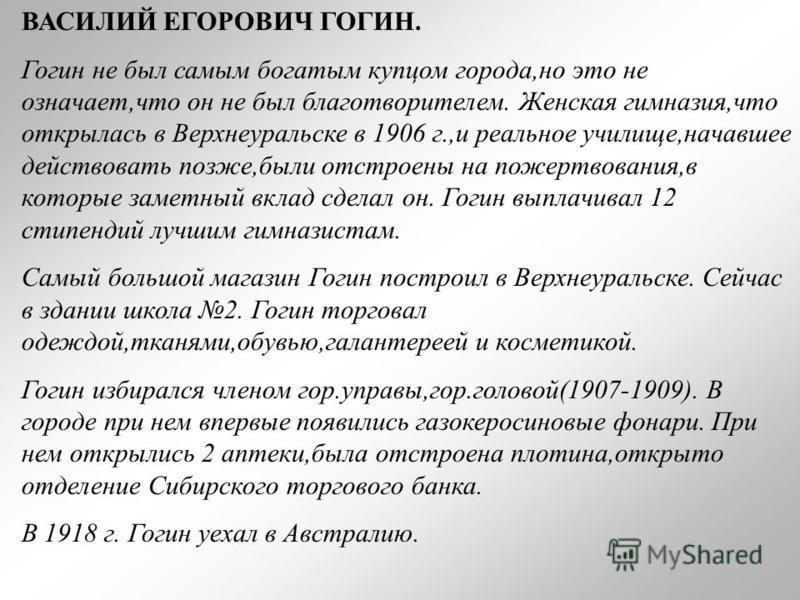 ВАСИЛИЙ ЕГОРОВИЧ ГОГИН. Гогин не был самым богатым купцом города,но это не означает,что он не был благотворителем. Женская гимназия,что открылась в Верхнеуральске в 1906 г.,и реальное училище,начавшее действовать позже,были отстроены на пожертвования