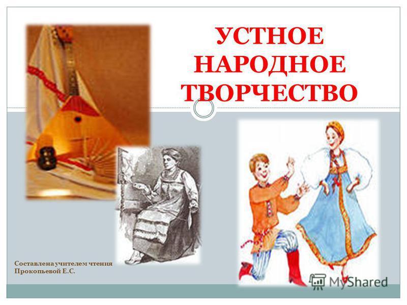 УСТНОЕ НАРОДНОЕ ТВОРЧЕСТВО Составлена учителем чтения Прокопьевой Е.С.