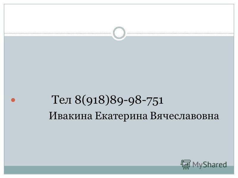 Тел 8(918)89-98-751 Ивакина Екатерина Вячеславовна