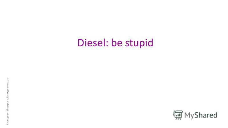 Екатерина Малярова, Гламурненько.ru Diesel: be stupid