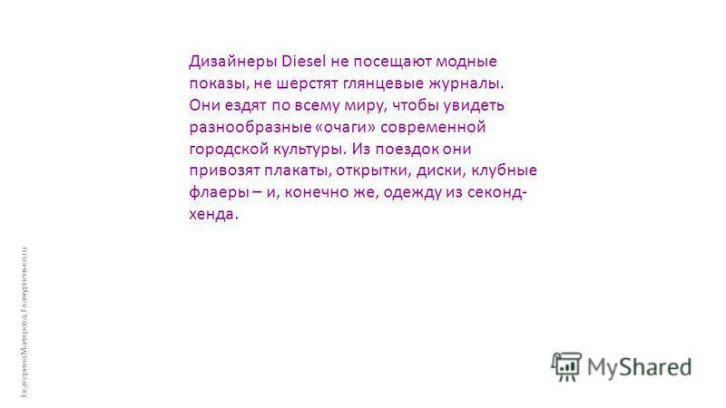 Екатерина Малярова, Гламурненько.ru Дизайнеры Diesel не посещают модные показы, не шерстят глянцевые журналы. Они ездят по всему миру, чтобы увидеть разнообразные «очаги» современной городской культуры. Из поездок они привозят плакаты, открытки, диск