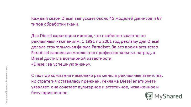 Екатерина Малярова, Гламурненько.ru Каждый сезон Diesel выпускает около 45 моделей джинсов и 67 типов обработки ткани. Для Diesel характерна ирония, что особенно заметно по рекламным кампаниям. С 1991 по 2001 год рекламу для Diesel делала стокгольмск