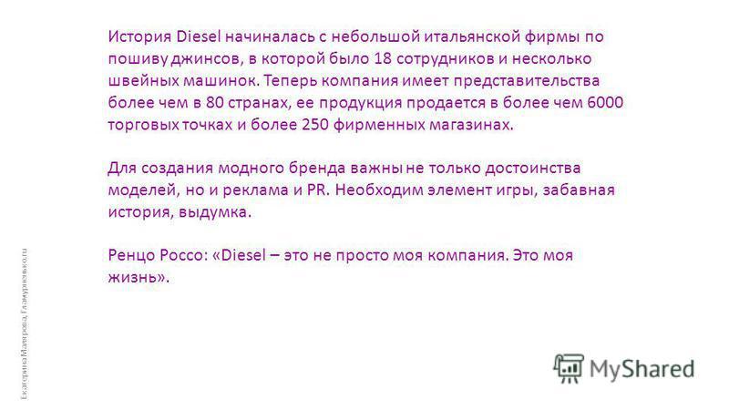 Екатерина Малярова, Гламурненько.ru История Diesel начиналась с небольшой итальянской фирмы по пошиву джинсов, в которой было 18 сотрудников и несколько швейных машинок. Теперь компания имеет представительства более чем в 80 странах, ее продукция про