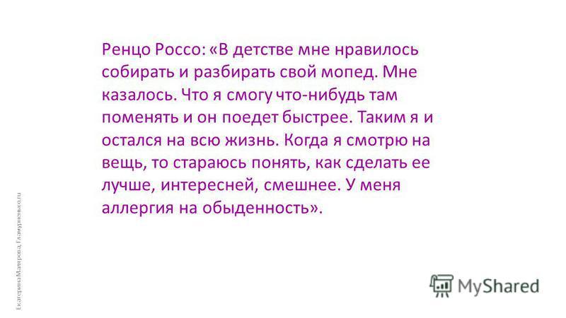 Екатерина Малярова, Гламурненько.ru Ренцо Россо: «В детстве мне нравилось собирать и разбирать свой мопед. Мне казалось. Что я смогу что-нибудь там поменять и он поедет быстрее. Таким я и остался на всю жизнь. Когда я смотрю на вещь, то стараюсь поня
