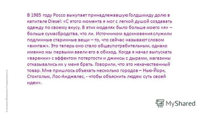 Екатерина Малярова, Гламурненько.ru В 1985 году Россо выкупает принадлежавшую Голдшмиду долю в капитале Diesel: «С этого момента я мог с легкой душой создавать одежду по своему вкусу. В этих моделях было больше моего «я» – больше сумасбродства, что л