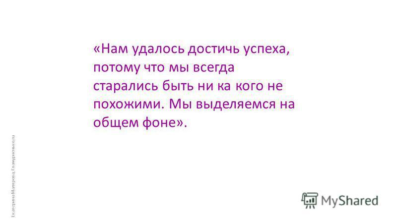 Екатерина Малярова, Гламурненько.ru «Нам удалось достичь успеха, потому что мы всегда старались быть ни ка кого не похожими. Мы выделяемся на общем фоне».