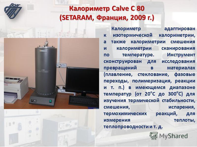 Калориметр Calve C 80 (SETARAM, Франция, 2009 г.) Калориметр адаптирован к изотермической калориметрии, а также калориметрии смешения и калориметрии сканирования по температуре. Инструмент сконструирован для исследования превращений в материалах (пла