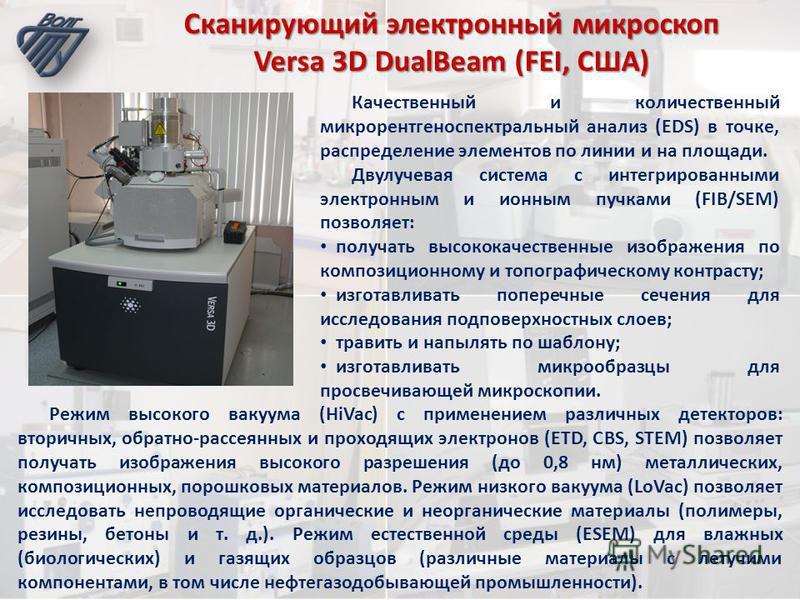 Сканирующий электронный микроскоп Versa 3D DualBeam (FEI, США) Качественный и количественный микрорентгеноспектральный анализ (EDS) в точке, распределение элементов по линии и на площади. Двулучевая система c интегрированными электронным и ионным пуч